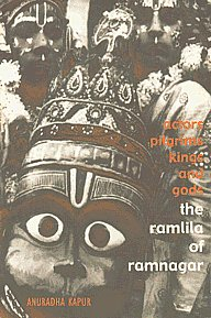 Actors, Pilgrims, Kings and Gods The Ramlila of Ramnagar by Anuradha Kapur