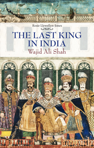The Last King in India - Wajid Ali Shah by Rosie Llewellyn-Jones