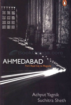 Ahmedabad: From Royal City to Megacity by Achyut Yagnik, Suchitra Sheth