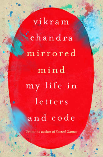 Mirrored Mind: My Life in Letters and Code by Vikram Chandra