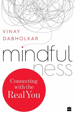 Mindfulness – Connecting with the Real You by Vinay Dabholkar