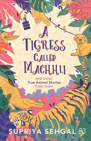 A Tigress Called Machhli by Supriya Sehgal