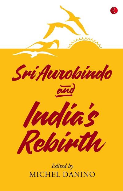 Sri Aurobindo And India's Rebirth Edited By Michel Danino