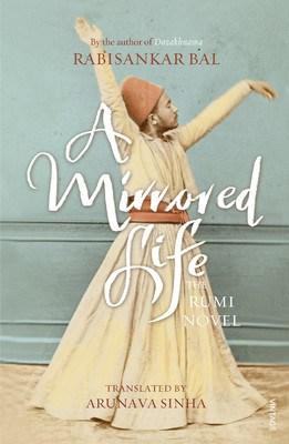 A mirrored Life - A Rumi Novel Rabisankar Bal Arunava Sinha