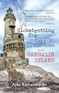 Globetrotting for Love and Other Stories from Sakhalin Island by Ajay Kamalakaran