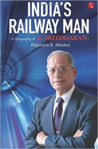 India's Railway Man by Rajendra B. Aklekar – Biography of E Sreedharan